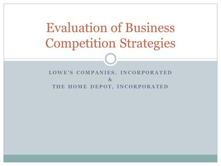 LOWE'S COMPANIES, INCORPORATED & THE HOME DEPOT, INCORPORATED Evaluation of Business Competition Strategies.
