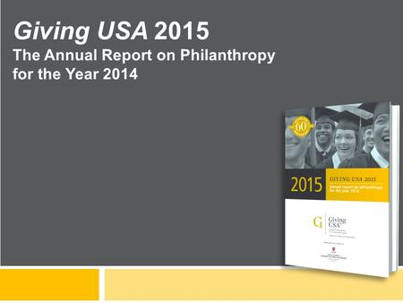 Giving USA 2015 The Annual Report on Philanthropy for the Year 2014.