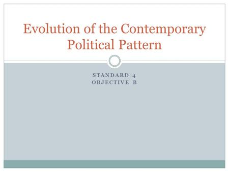 STANDARD 4 OBJECTIVE B Evolution of the Contemporary Political Pattern.