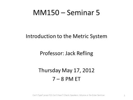 Introduction to the Metric System Professor: Jack Refling Thursday May 17, 2012 7 – 8 PM ET Can't Type? press F11 Can't Hear? Check: Speakers, Volume or.
