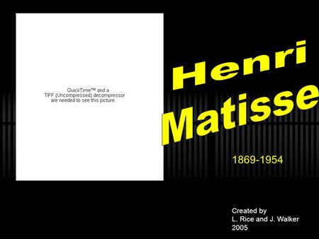 1869-1954 Created by L. Rice and J. Walker 2005.  Who was Henri Matisse?