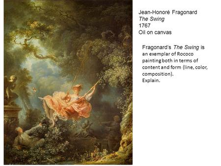 Jean-Honoré Fragonard The Swing 1767 Oil on canvas Fragonard's The Swing is an exemplar of Rococo painting both in terms of content and form (line, color,