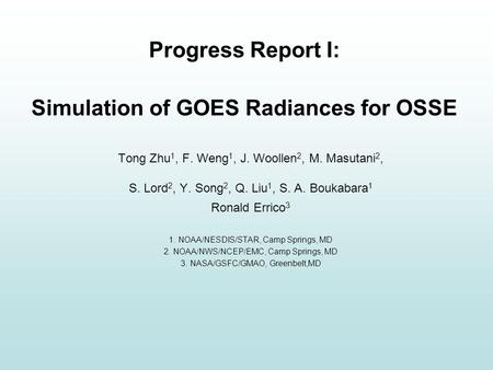 Progress Report I: Simulation of GOES Radiances for OSSE Tong Zhu 1, F. Weng 1, J. Woollen 2, M. Masutani 2, S. Lord 2, Y. Song 2, Q. Liu 1, S. A. Boukabara.
