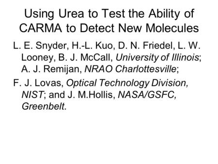 Using Urea to Test the Ability of CARMA to Detect New Molecules L. E. Snyder, H.-L. Kuo, D. N. Friedel, L. W. Looney, B. J. McCall, University of Illinois;