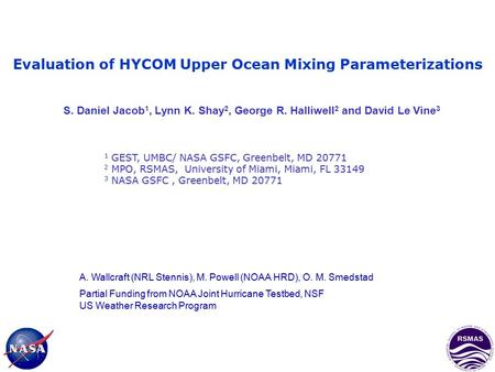 Evaluation of HYCOM Upper Ocean Mixing Parameterizations S. Daniel Jacob 1, Lynn K. Shay 2, George R. Halliwell 2 and David Le Vine 3 1 GEST, UMBC/ NASA.