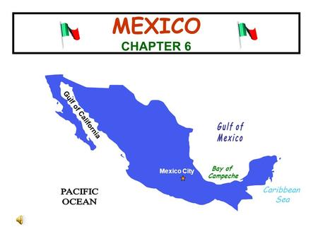 MEXICO CHAPTER 6 Gulf of California Mexico City Caribbean Sea Bay of Campeche.