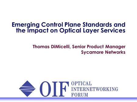 Emerging Control Plane Standards and the Impact on Optical Layer Services Thomas DiMicelli, Senior Product Manager Sycamore Networks.