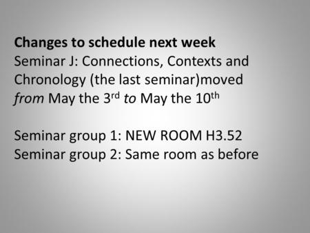 Changes to schedule next week Seminar J: Connections, Contexts and Chronology (the last seminar)moved from May the 3 rd to May the 10 th Seminar group.