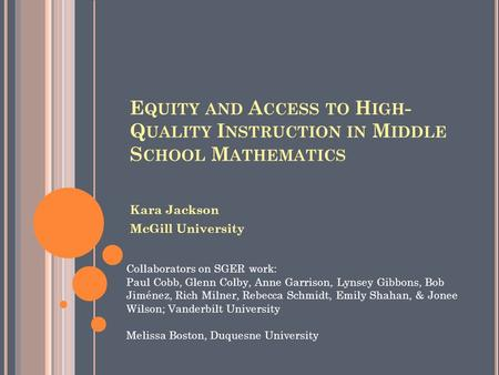 E QUITY AND A CCESS TO H IGH - Q UALITY I NSTRUCTION IN M IDDLE S CHOOL M ATHEMATICS Kara Jackson McGill University Collaborators on SGER work: Paul Cobb,