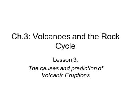 Ch.3: Volcanoes and the Rock Cycle Lesson 3: The causes and prediction of Volcanic Eruptions.