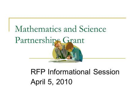 Mathematics and Science Partnerships Grant RFP Informational Session April 5, 2010.