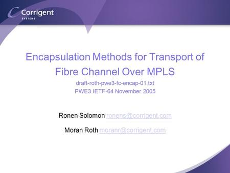 Encapsulation Methods for Transport of Fibre Channel Over MPLS draft-roth-pwe3-fc-encap-01.txt PWE3 IETF-64 November 2005 Ronen Solomon