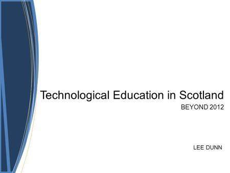 Technological Education in Scotland BEYOND 2012 LEE DUNN.
