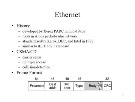 1 Ethernet History –developed by Xerox PARC in mid-1970s –roots in Aloha packet-radio network –standardized by Xerox, DEC, and Intel in 1978 –similar to.