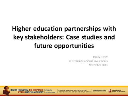 Higher education partnerships with key stakeholders: Case studies and future opportunities Tracey Henry CEO Tshikululu Social Investments November 2013.