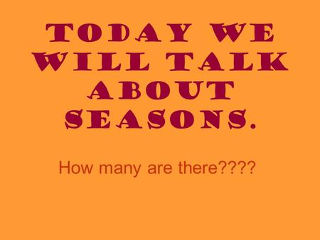Today we will talk about Seasons. How many are there????