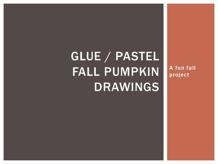 A fun fall project GLUE / PASTEL FALL PUMPKIN DRAWINGS.