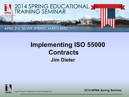 2014 NPMA Spring Seminar Value Through Professional Asset Management Implementing ISO 55000 Contracts Jim Dieter.