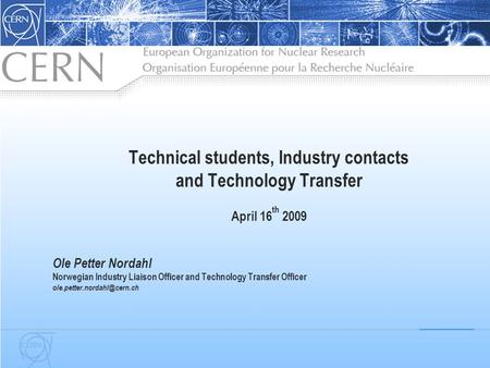 Technical students, Industry contacts and Technology Transfer April 16 th 2009 Ole Petter Nordahl Norwegian Industry Liaison Officer and Technology Transfer.