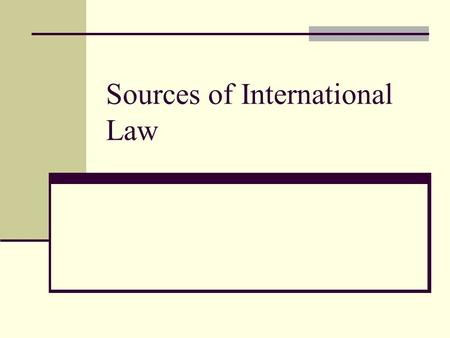 Sources of International Law. What are the sources International Law is not a predetermined set of laws or codes. They have developed over time Based.