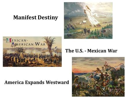 Manifest Destiny The U.S. - Mexican War America Expands Westward.