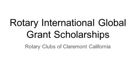 Rotary International Global Grant Scholarships Rotary Clubs of Claremont California.
