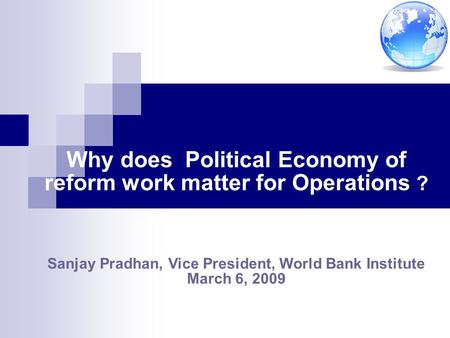 Why does Political Economy of reform work matter for Operations ? Sanjay Pradhan, Vice President, World Bank Institute March 6, 2009.