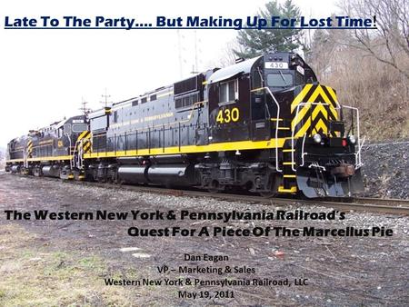 Late to the party …..but making up for lost time The Western New York & Pennsylvania Railroad's Quest for a Piece of the Marcellus Pie Late To The Party….
