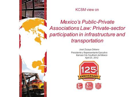 KCSM view on Mexico's Public-Private Associations Law: Private-sector participation in infrastructure and transportation José Zozaya Délano Presidente.