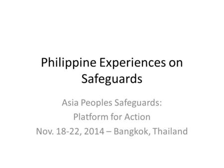 Philippine Experiences on Safeguards Asia Peoples Safeguards: Platform for Action Nov. 18-22, 2014 – Bangkok, Thailand.