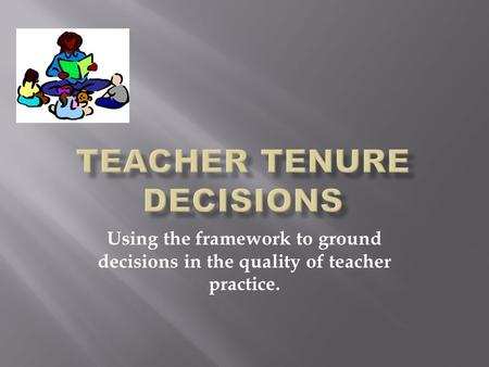 Using the framework to ground decisions in the quality of teacher practice.