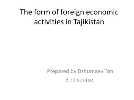 The form of foreign economic activities in Tajikistan Prepared by Dzhumaev Toh 3-rd course.