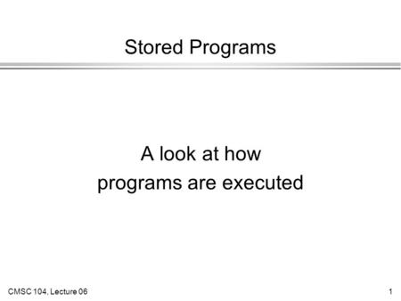 CMSC 104, Lecture 061 Stored Programs A look at how programs are executed.