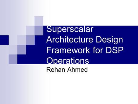 Superscalar Architecture Design Framework for DSP Operations Rehan Ahmed.
