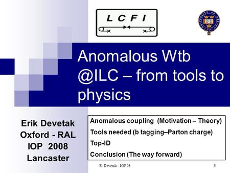 E. Devetak - IOP 081 Anomalous – from tools to physics Erik Devetak Oxford - RAL IOP 2008 Lancaster‏ Anomalous coupling (Motivation – Theory)