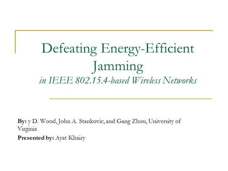 Defeating Energy-Efficient Jamming in IEEE 802.15.4-based Wireless Networks By: y D. Wood, John A. Stankovic, and Gang Zhou, University of Virginia Presented.