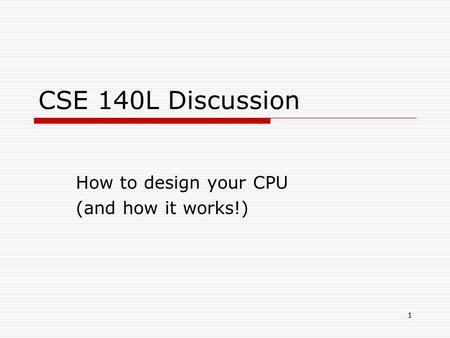 1 CSE 140L Discussion How to design your CPU (and how it works!)