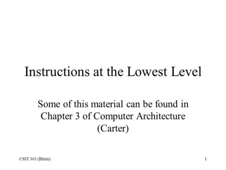 CSIT 301 (Blum)1 Instructions at the Lowest Level Some of this material can be found in Chapter 3 of Computer Architecture (Carter)