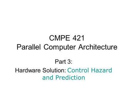 CMPE 421 Parallel Computer Architecture Part 3: Hardware Solution: Control Hazard and Prediction.