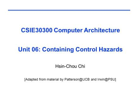 CSIE30300 Computer Architecture Unit 06: Containing Control Hazards Hsin-Chou Chi [Adapted from material by and