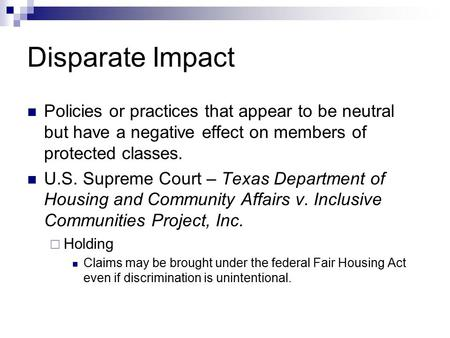Disparate Impact Policies or practices that appear to be neutral but have a negative effect on members of protected classes. U.S. Supreme Court – Texas.