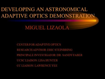 MIGUEL LIZAOLA DEVELOPING AN ASTRONOMICAL ADAPTIVE OPTICS DEMONSTRATION CENTER FOR ADAPTIVE OPTICS RESEARCH ADVISOR: ERIC STEINBRING PRINCIPALE INVESTIGATOR: