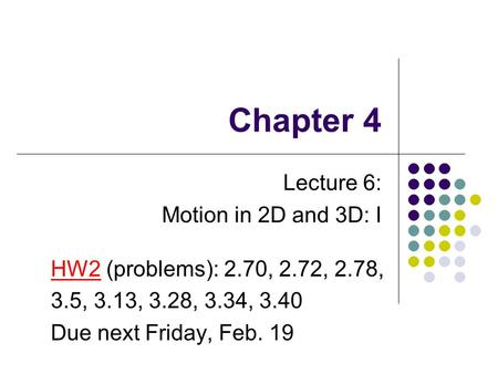 Chapter 4 Lecture 6: Motion in 2D and 3D: I HW2 (problems): 2.70, 2.72, 2.78, 3.5, 3.13, 3.28, 3.34, 3.40 Due next Friday, Feb. 19.