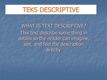 TEKS DESCRIPTIVE WHAT IS TEXT DESCRIPTIVE? This text describe some thing in details so the reader can imagine, see, and feel the description directly.