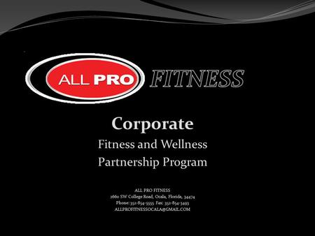 Corporate Fitness and Wellness Partnership Program ALL PRO FITNESS 2660 SW College Road, Ocala, Florida, 34474 Phone: 352-854-5555 Fax: 352-854-3493