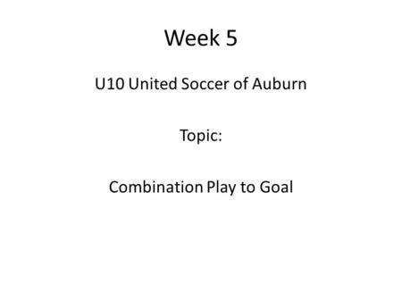 Week 5 U10 United Soccer of Auburn Topic: Combination Play to Goal.