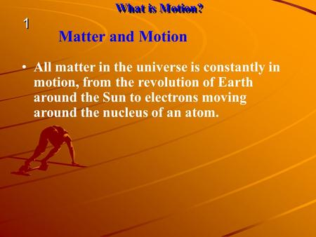 All matter in the universe is constantly in motion, from the revolution of Earth around the Sun to electrons moving around the nucleus of an atom. Matter.