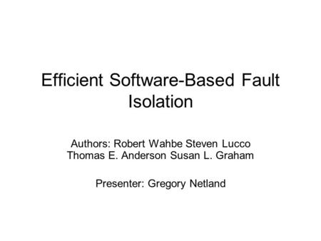 Efficient Software-Based Fault Isolation Authors: Robert Wahbe Steven Lucco Thomas E. Anderson Susan L. Graham Presenter: Gregory Netland.