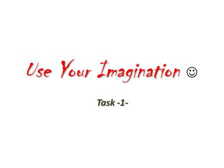 Use Your Imagination Use Your Imagination Task -1-