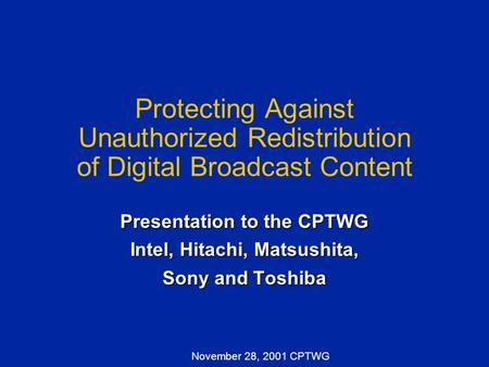 November 28, 2001 CPTWG Protecting Against Unauthorized Redistribution of Digital Broadcast Content Presentation to the CPTWG Intel, Hitachi, Matsushita,